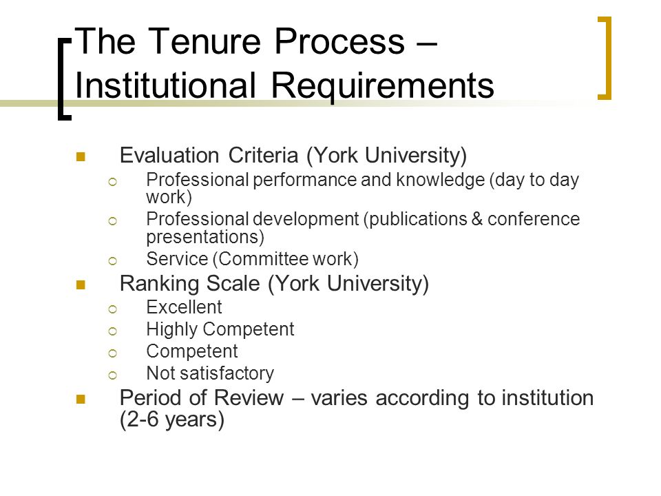 The Tenure Process – Institutional Requirements Evaluation Criteria (York University) Professional performance and knowledge (day to day work) Professional development (publications & conference presentations) Service (Committee work) Ranking Scale (York University) Excellent Highly Competent Competent Not satisfactory Period of Review – varies according to institution (2-6 years)