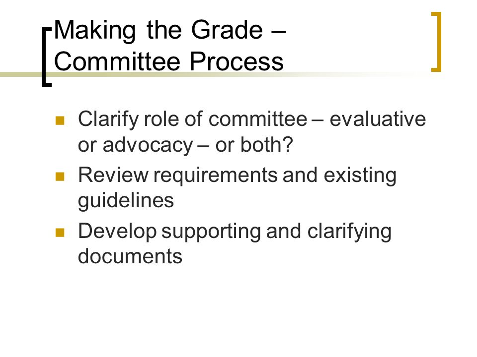Making the Grade – Committee Process Clarify role of committee – evaluative or advocacy – or both.