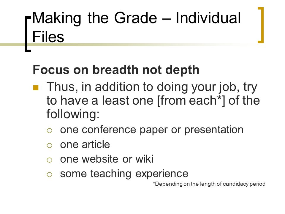 Making the Grade – Individual Files Focus on breadth not depth Thus, in addition to doing your job, try to have a least one [from each*] of the following: one conference paper or presentation one article one website or wiki some teaching experience *Depending on the length of candidacy period