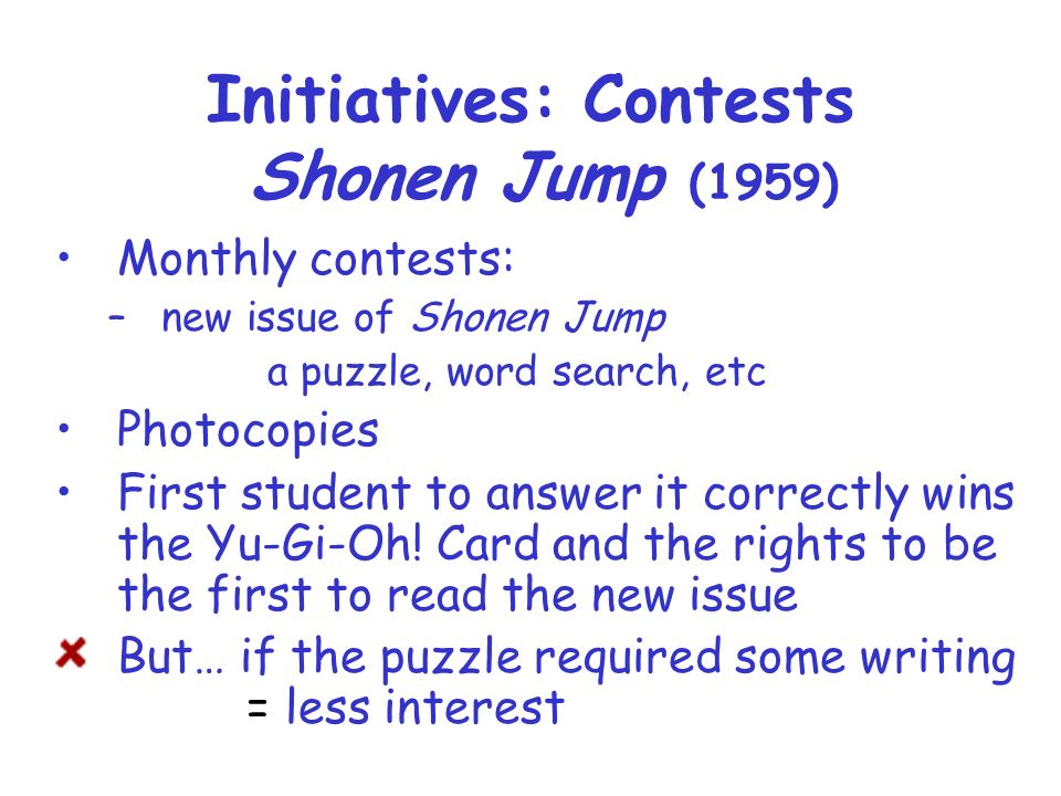 Initiatives: Contests Shonen Jump (1959) Monthly contests: –new issue of Shonen Jump a puzzle, word search, etc Photocopies First student to answer it correctly wins the Yu-Gi-Oh.