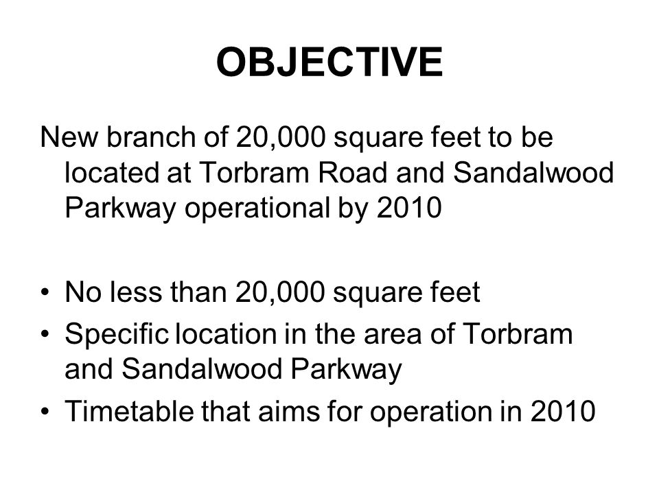 OBJECTIVE New branch of 20,000 square feet to be located at Torbram Road and Sandalwood Parkway operational by 2010 No less than 20,000 square feet Specific location in the area of Torbram and Sandalwood Parkway Timetable that aims for operation in 2010