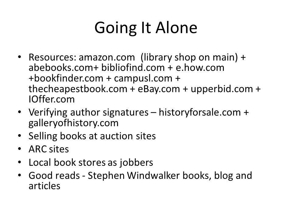Going It Alone Resources: amazon.com (library shop on main) + abebooks.com+ bibliofind.com + e.how.com +bookfinder.com + campusl.com + thecheapestbook.com + eBay.com + upperbid.com + IOffer.com Verifying author signatures – historyforsale.com + galleryofhistory.com Selling books at auction sites ARC sites Local book stores as jobbers Good reads - Stephen Windwalker books, blog and articles