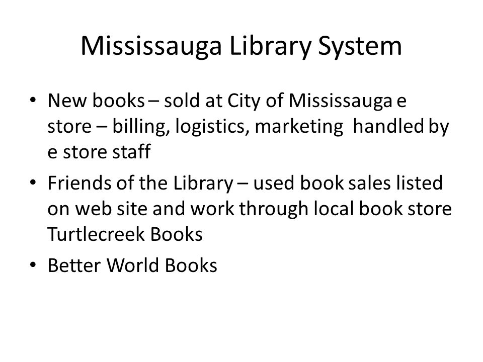 Mississauga Library System New books – sold at City of Mississauga e store – billing, logistics, marketing handled by e store staff Friends of the Library – used book sales listed on web site and work through local book store Turtlecreek Books Better World Books