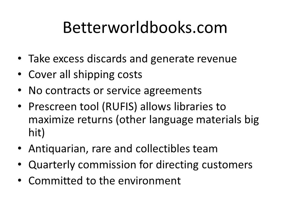 Betterworldbooks.com Take excess discards and generate revenue Cover all shipping costs No contracts or service agreements Prescreen tool (RUFIS) allows libraries to maximize returns (other language materials big hit) Antiquarian, rare and collectibles team Quarterly commission for directing customers Committed to the environment