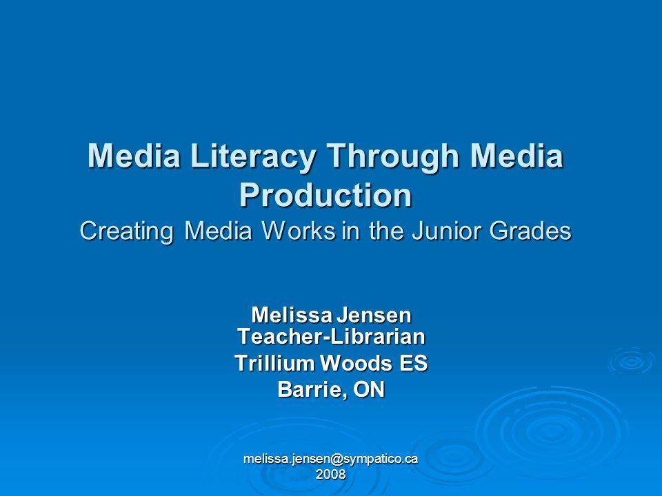 melissa.jensen@sympatico.ca 2008 Media Literacy Through Media Production Creating Media Works in the Junior Grades Melissa Jensen Teacher-Librarian Tr