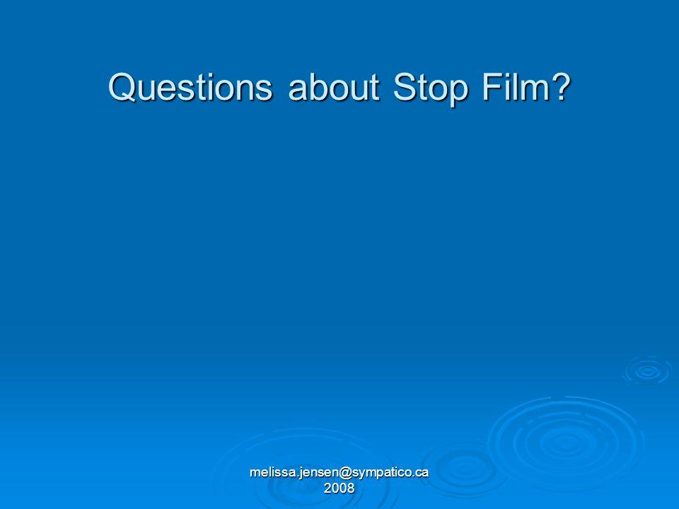 melissa.jensen@sympatico.ca 2008 Questions about Stop Film?