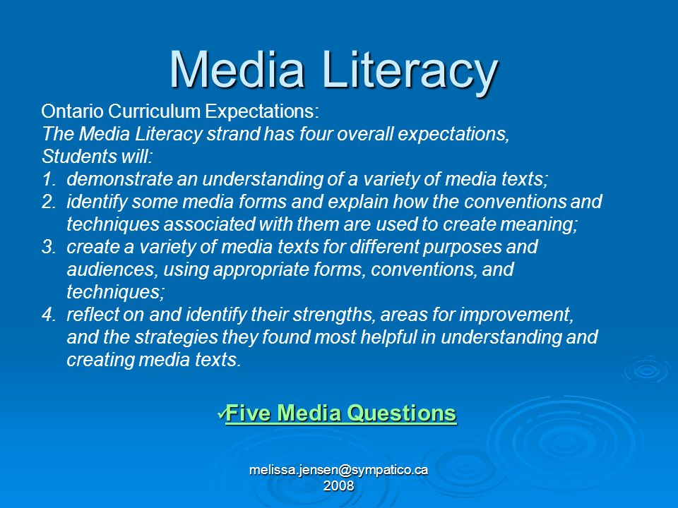 melissa.jensen@sympatico.ca 2008 Media Literacy Five Media Questions Five Media Questions Five Media Questions Five Media Questions Ontario Curriculum Expectations: The Media Literacy strand has four overall expectations, Students will: 1.demonstrate an understanding of a variety of media texts; 2.identify some media forms and explain how the conventions and techniques associated with them are used to create meaning; 3.create a variety of media texts for different purposes and audiences, using appropriate forms, conventions, and techniques; 4.reflect on and identify their strengths, areas for improvement, and the strategies they found most helpful in understanding and creating media texts.