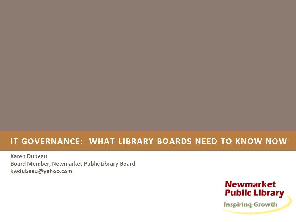 IT GOVERNANCE: WHAT LIBRARY BOARDS NEED TO KNOW NOW Karen Dubeau Board Member, Newmarket Public Library Board kwdubeau@yahoo.com