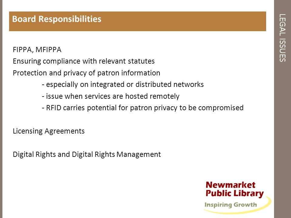 LEGAL ISSUES Board Responsibilities FIPPA, MFIPPA Ensuring compliance with relevant statutes Protection and privacy of patron information - especially