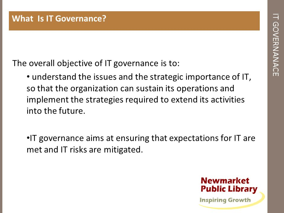 IT GOVERNANACE What Is IT Governance? The overall objective of IT governance is to: understand the issues and the strategic importance of IT, so that