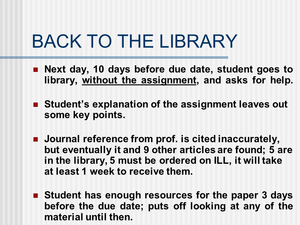 BACK TO THE LIBRARY Next day, 10 days before due date, student goes to library, without the assignment, and asks for help. Students explanation of the