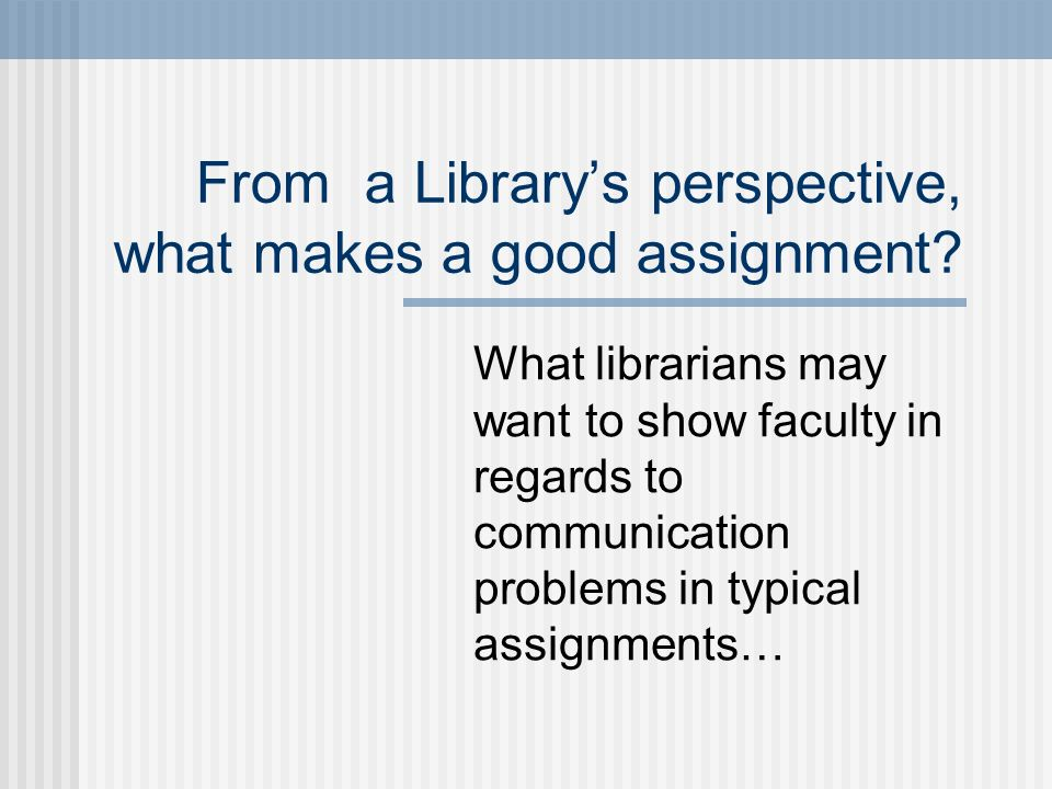 From a Librarys perspective, what makes a good assignment? What librarians may want to show faculty in regards to communication problems in typical as