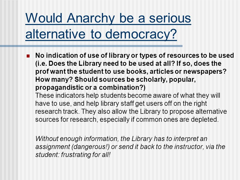 Would Anarchy be a serious alternative to democracy? No indication of use of library or types of resources to be used (i.e. Does the Library need to b
