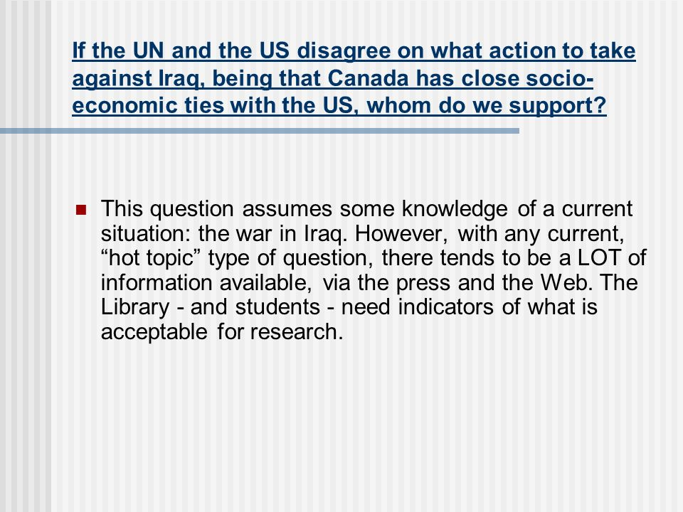 If the UN and the US disagree on what action to take against Iraq, being that Canada has close socio- economic ties with the US, whom do we support? T