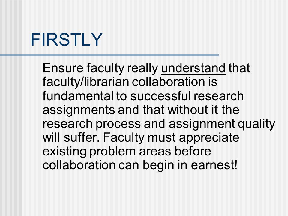 FIRSTLY Ensure faculty really understand that faculty/librarian collaboration is fundamental to successful research assignments and that without it th