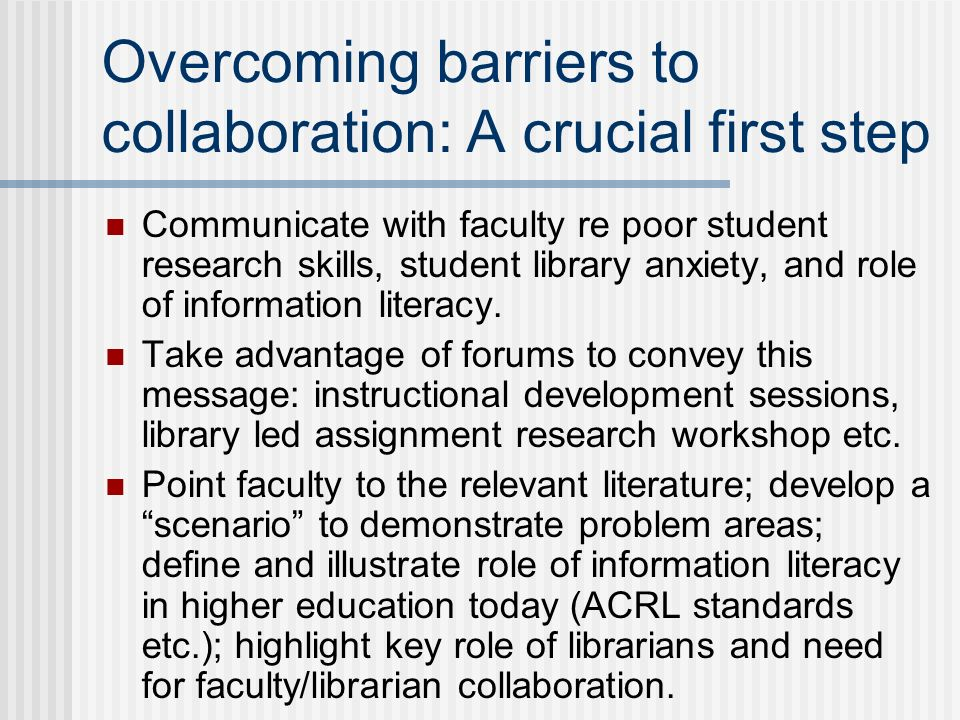 Overcoming barriers to collaboration: A crucial first step Communicate with faculty re poor student research skills, student library anxiety, and role