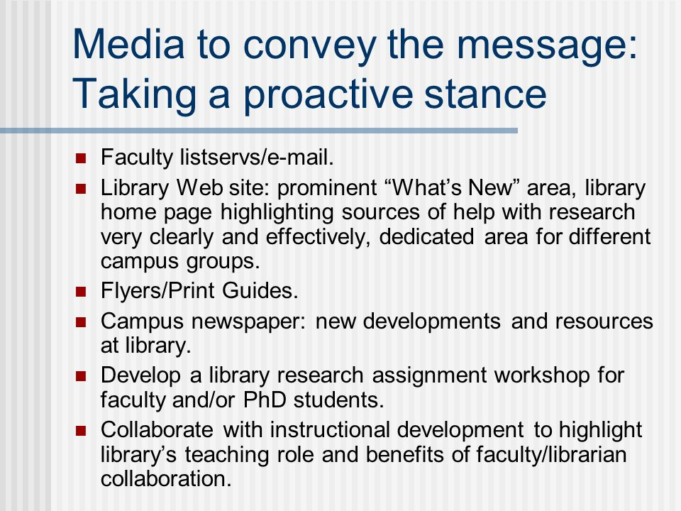 Media to convey the message: Taking a proactive stance Faculty listservs/e-mail. Library Web site: prominent Whats New area, library home page highlig