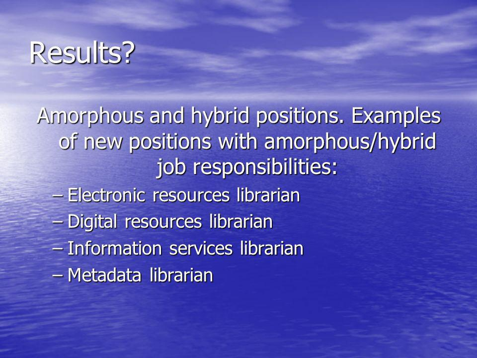 Results? Amorphous and hybrid positions. Examples of new positions with amorphous/hybrid job responsibilities: –Electronic resources librarian –Digita