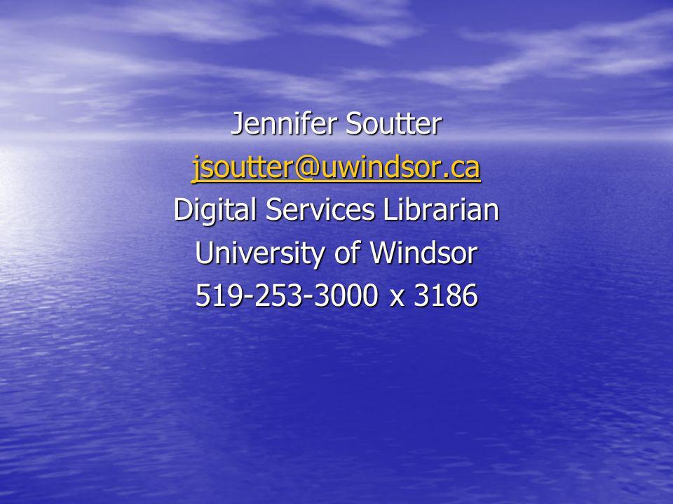 Jennifer Soutter jsoutter@uwindsor.ca Digital Services Librarian University of Windsor 519-253-3000 x 3186