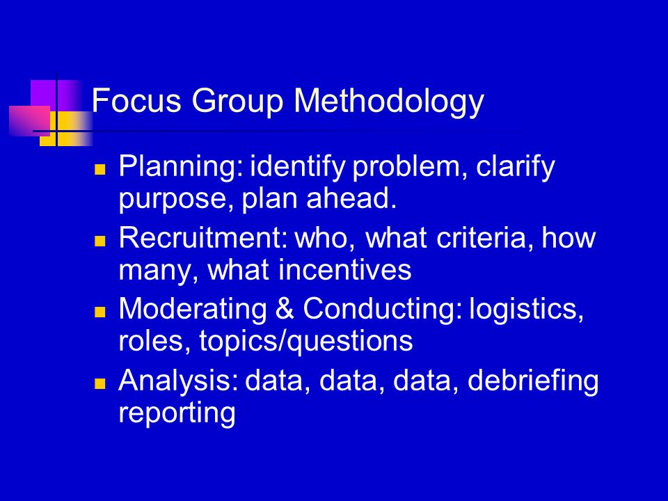 Focus Group Methodology Planning: identify problem, clarify purpose, plan ahead. Recruitment: who, what criteria, how many, what incentives Moderating