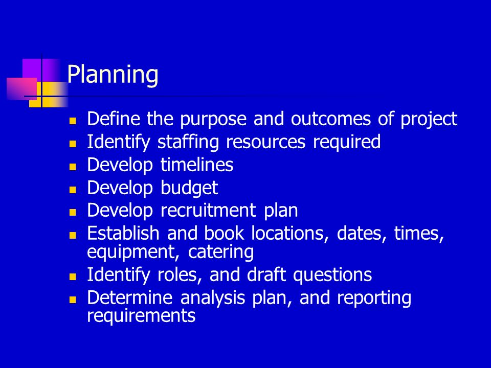 Planning Define the purpose and outcomes of project Identify staffing resources required Develop timelines Develop budget Develop recruitment plan Establish and book locations, dates, times, equipment, catering Identify roles, and draft questions Determine analysis plan, and reporting requirements