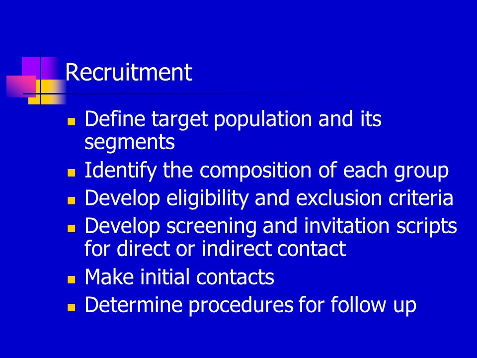Recruitment Define target population and its segments Identify the composition of each group Develop eligibility and exclusion criteria Develop screening and invitation scripts for direct or indirect contact Make initial contacts Determine procedures for follow up