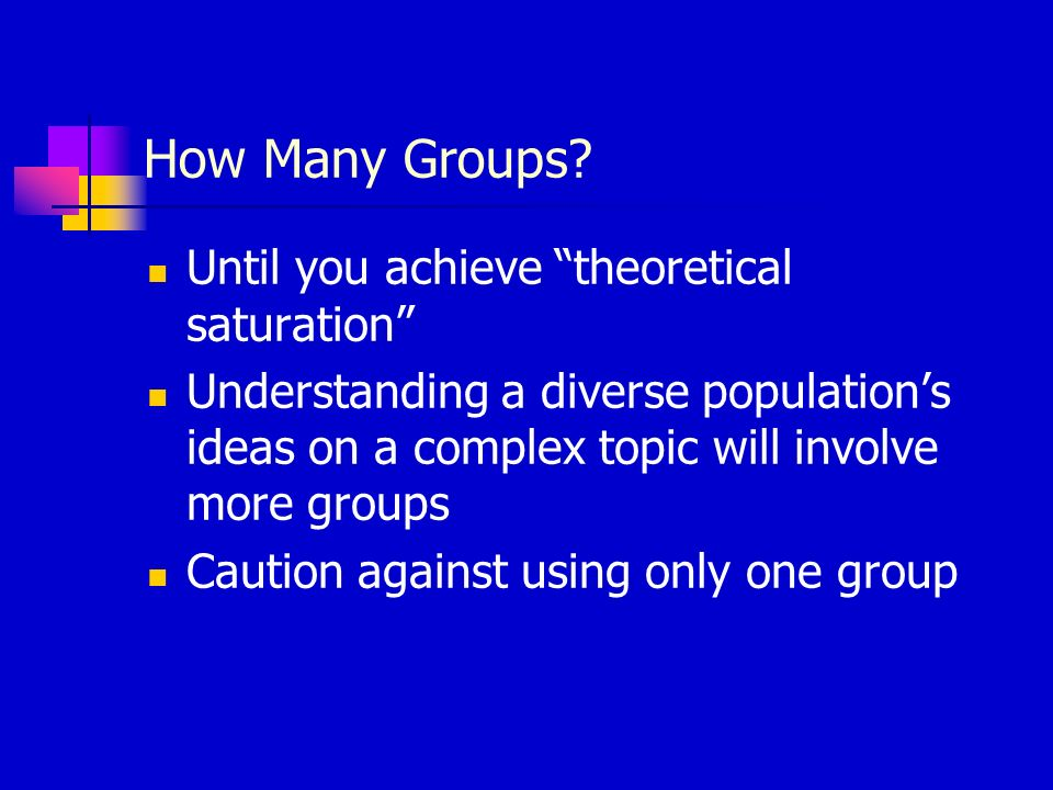How Many Groups? Until you achieve theoretical saturation Understanding a diverse populations ideas on a complex topic will involve more groups Cautio