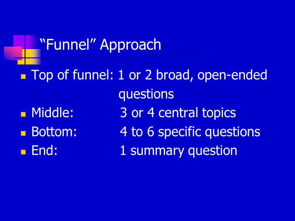 Funnel Approach Top of funnel: 1 or 2 broad, open-ended questions Middle: 3 or 4 central topics Bottom: 4 to 6 specific questions End: 1 summary question