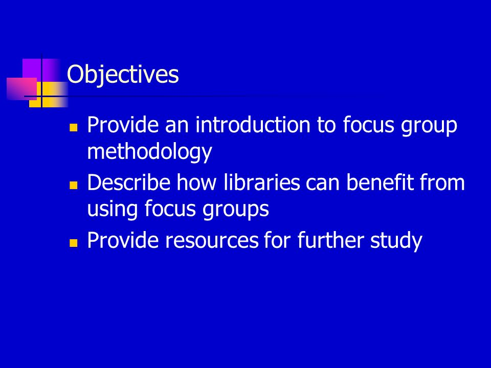 Objectives Provide an introduction to focus group methodology Describe how libraries can benefit from using focus groups Provide resources for further