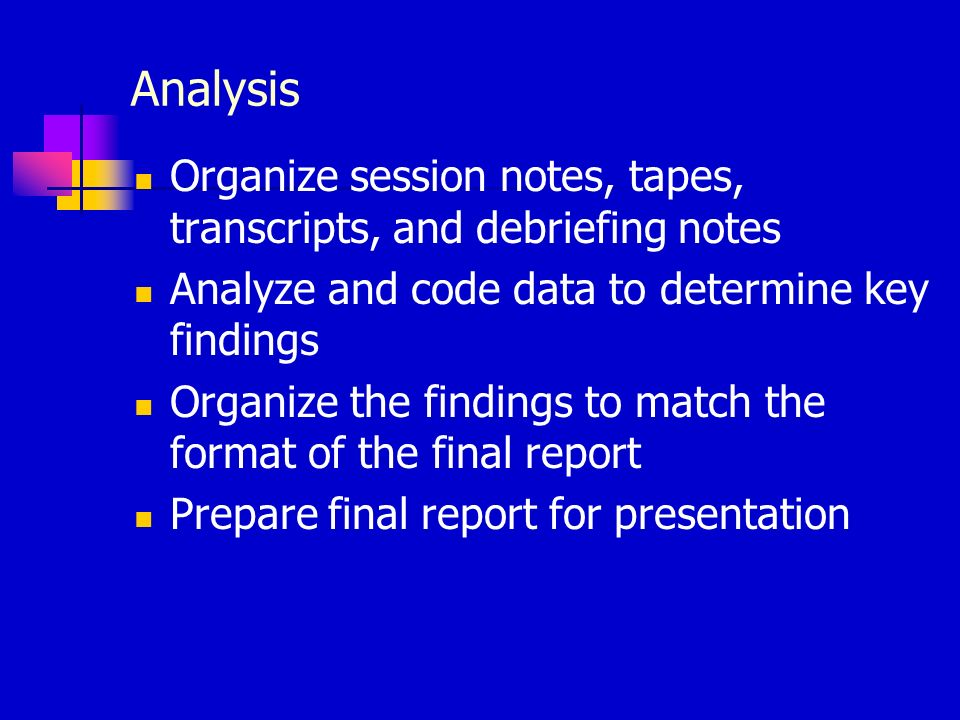 Analysis Organize session notes, tapes, transcripts, and debriefing notes Analyze and code data to determine key findings Organize the findings to mat