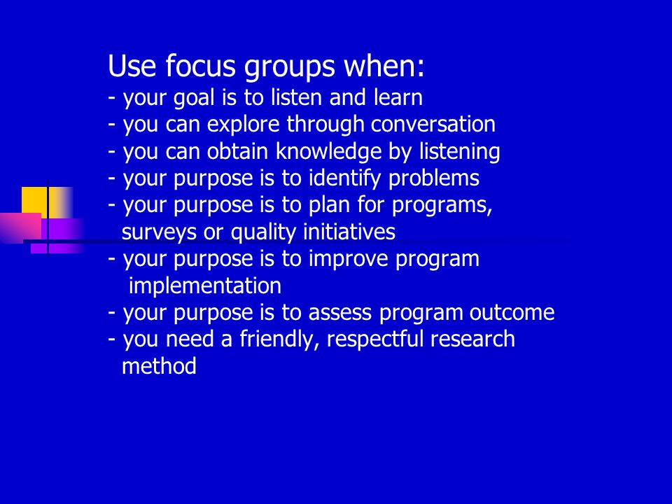 Use focus groups when: - your goal is to listen and learn - you can explore through conversation - you can obtain knowledge by listening - your purpose is to identify problems - your purpose is to plan for programs, surveys or quality initiatives - your purpose is to improve program implementation - your purpose is to assess program outcome - you need a friendly, respectful research method