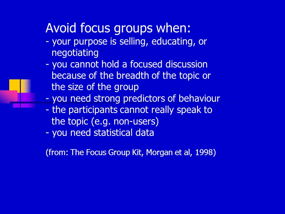 Avoid focus groups when: - your purpose is selling, educating, or negotiating - you cannot hold a focused discussion because of the breadth of the topic or the size of the group - you need strong predictors of behaviour - the participants cannot really speak to the topic (e.g.