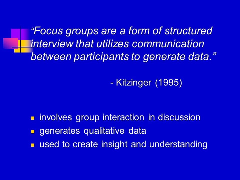 Focus groups are a form of structured interview that utilizes communication between participants to generate data. - Kitzinger (1995) involves group i