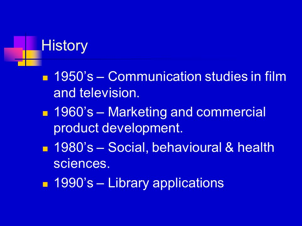 History 1950s – Communication studies in film and television. 1960s – Marketing and commercial product development. 1980s – Social, behavioural & heal