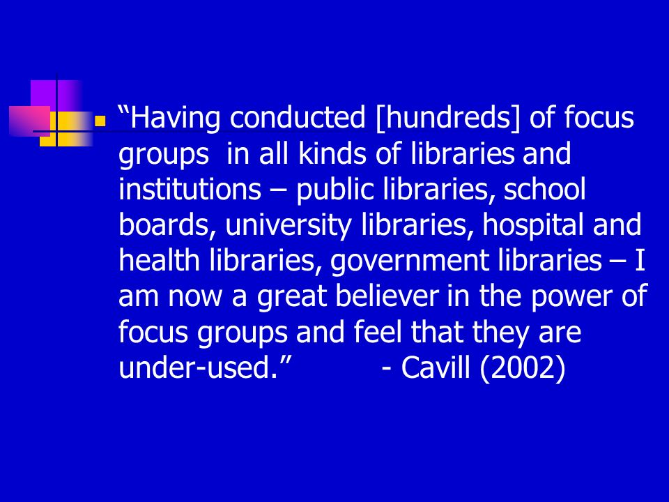 Having conducted [hundreds] of focus groups in all kinds of libraries and institutions – public libraries, school boards, university libraries, hospit