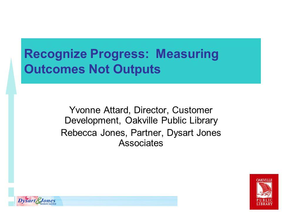 Recognize Progress: Measuring Outcomes Not Outputs Yvonne Attard, Director, Customer Development, Oakville Public Library Rebecca Jones, Partner, Dysa