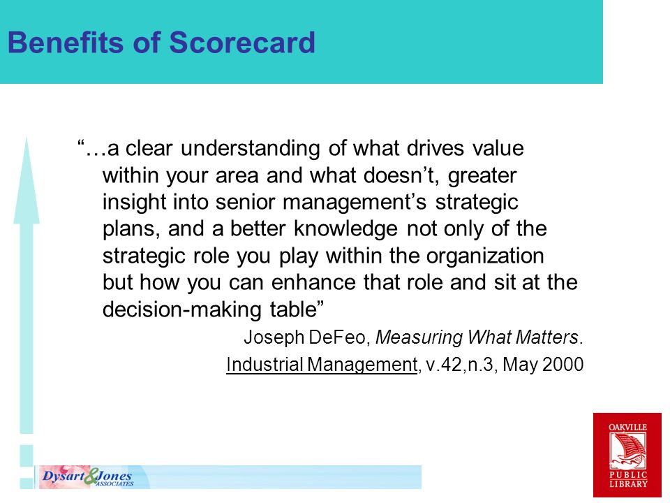 Benefits of Scorecard …a clear understanding of what drives value within your area and what doesnt, greater insight into senior managements strategic plans, and a better knowledge not only of the strategic role you play within the organization but how you can enhance that role and sit at the decision-making table Joseph DeFeo, Measuring What Matters.