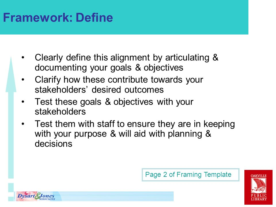 Framework: Define Clearly define this alignment by articulating & documenting your goals & objectives Clarify how these contribute towards your stakeholders desired outcomes Test these goals & objectives with your stakeholders Test them with staff to ensure they are in keeping with your purpose & will aid with planning & decisions Page 2 of Framing Template