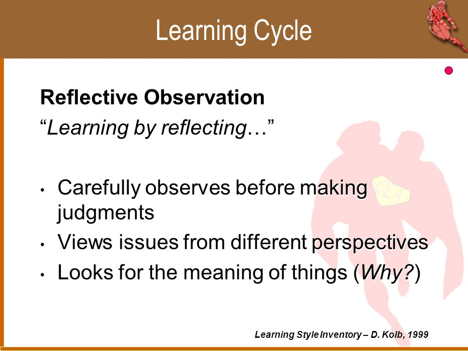 Learning Cycle Abstract Conceptualization Learning by thinking… Logically analyzes ideas Systematically plans Acts on intellectual understanding of the situation (How does it work… ) Abstract Conceptualization Learning by thinking… Logically analyzes ideas Systematically plans Acts on intellectual understanding of the situation (How does it work… ) Learning Style Inventory – D.