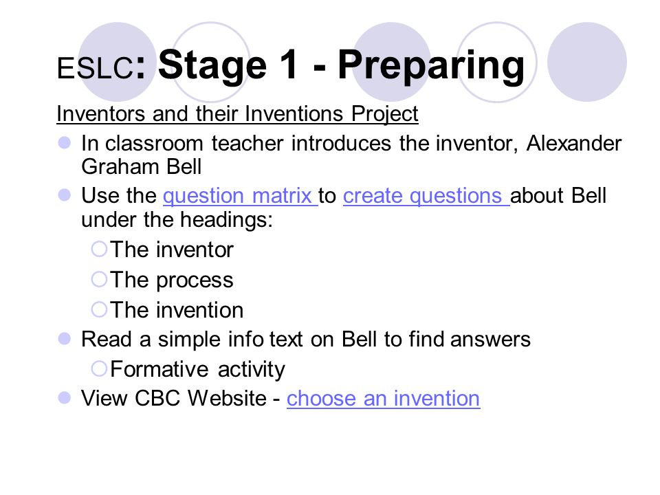ESLC : Stage 1 - Preparing Inventors and their Inventions Project In classroom teacher introduces the inventor, Alexander Graham Bell Use the question matrix to create questions about Bell under the headings:question matrix create questions The inventor The process The invention Read a simple info text on Bell to find answers Formative activity View CBC Website - choose an inventionchoose an invention