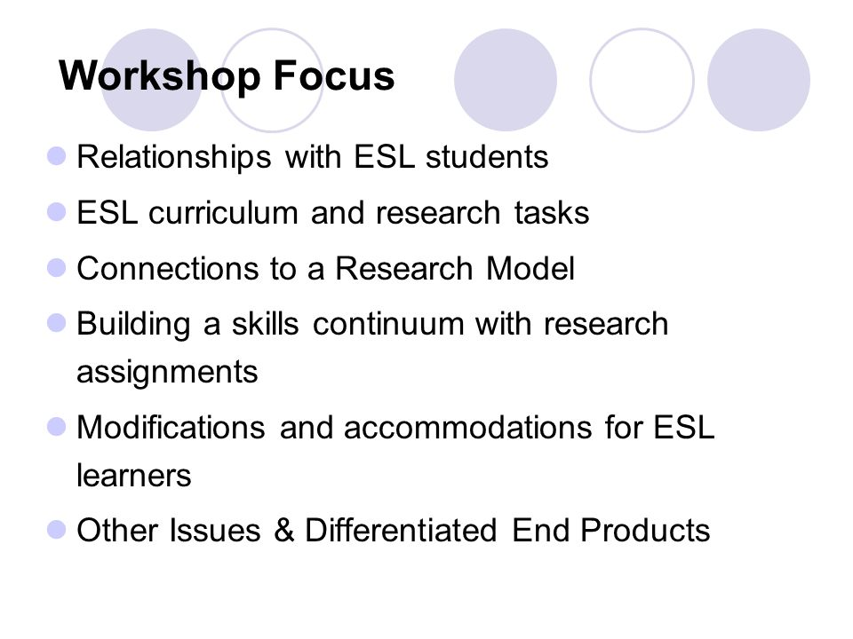 Workshop Focus Relationships with ESL students ESL curriculum and research tasks Connections to a Research Model Building a skills continuum with research assignments Modifications and accommodations for ESL learners Other Issues & Differentiated End Products