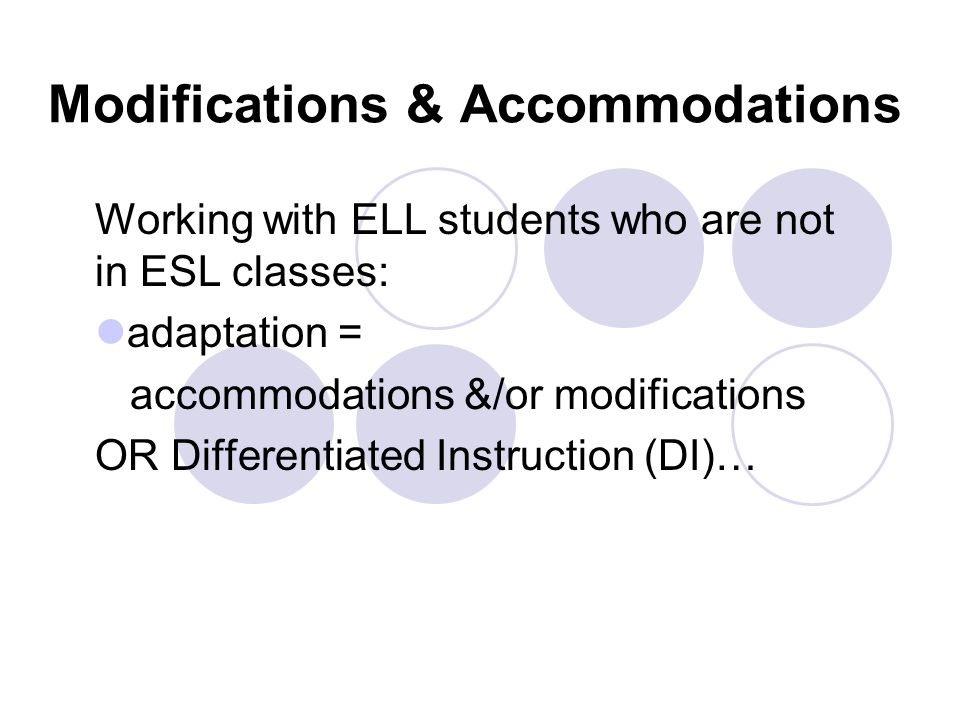 Modifications & Accommodations Working with ELL students who are not in ESL classes: adaptation = accommodations &/or modifications OR Differentiated Instruction (DI)…