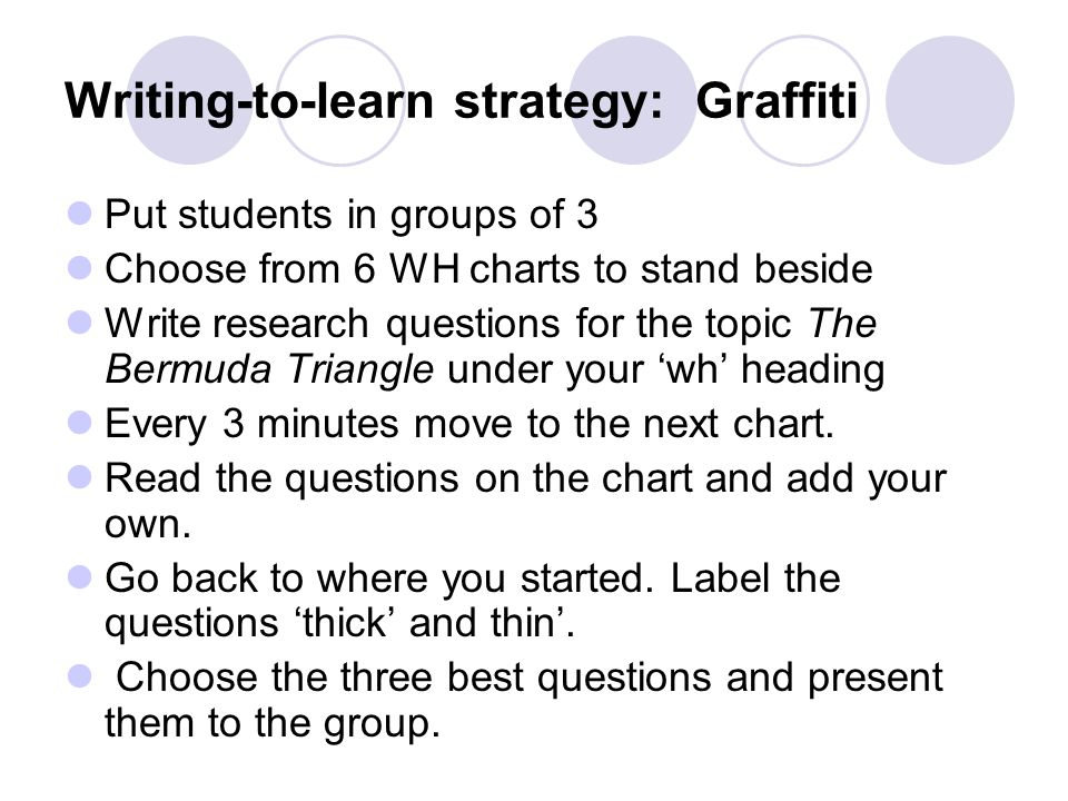 Writing-to-learn strategy: Graffiti Put students in groups of 3 Choose from 6 WH charts to stand beside Write research questions for the topic The Bermuda Triangle under your wh heading Every 3 minutes move to the next chart.
