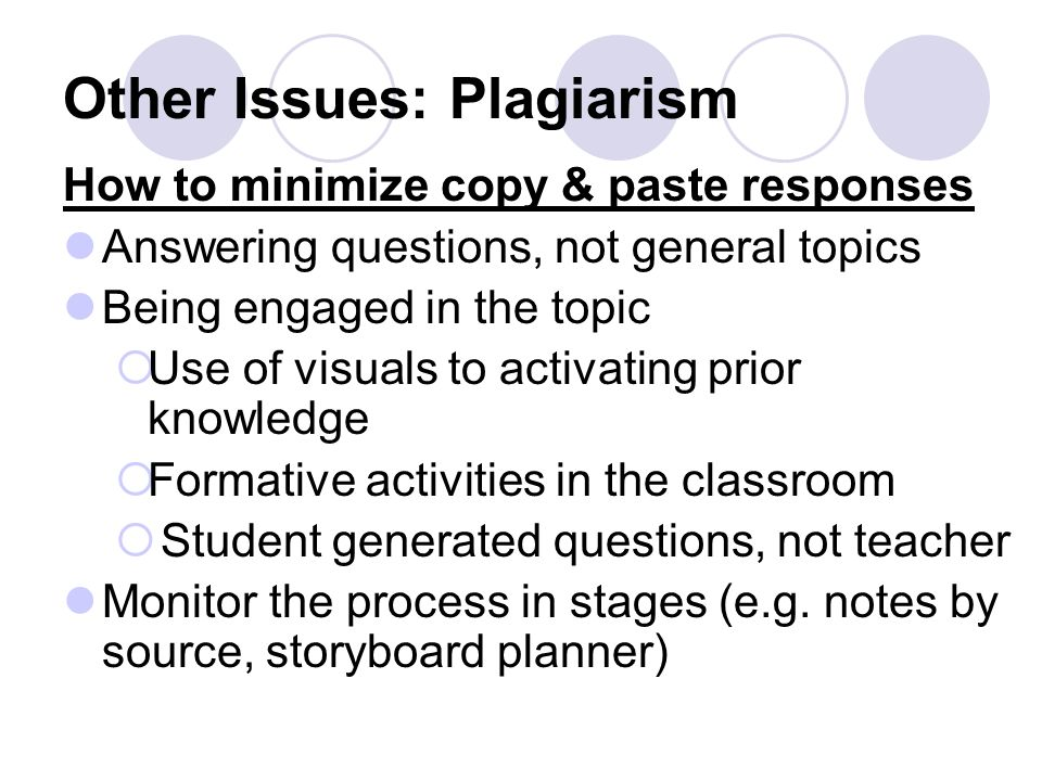 Other Issues: Plagiarism How to minimize copy & paste responses Answering questions, not general topics Being engaged in the topic Use of visuals to activating prior knowledge Formative activities in the classroom Student generated questions, not teacher Monitor the process in stages (e.g.