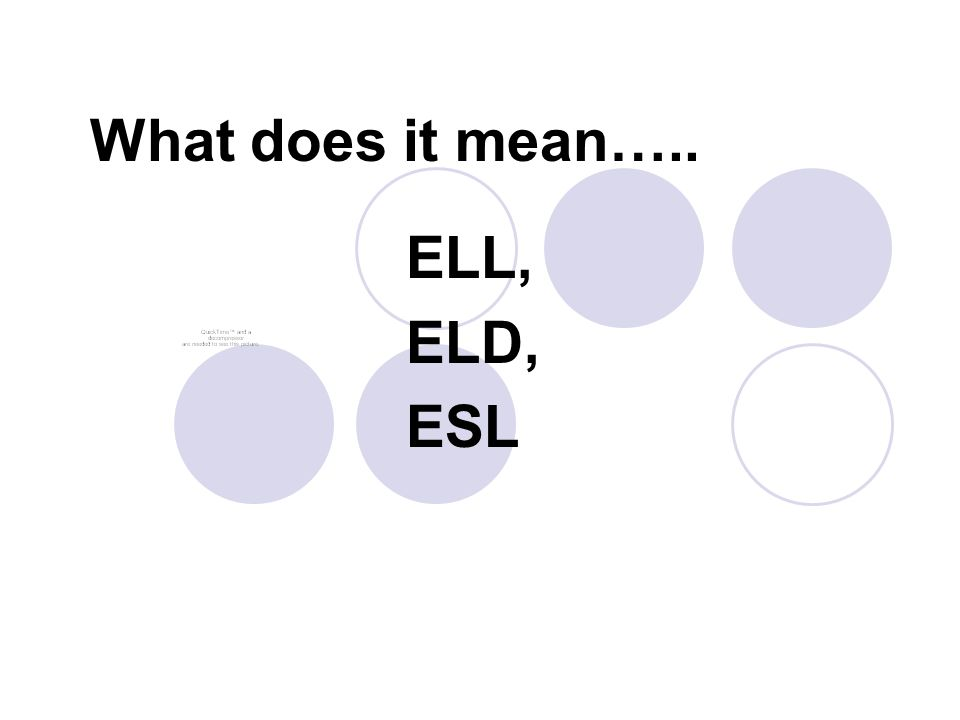 What does it mean….. ELL, ELD, ESL