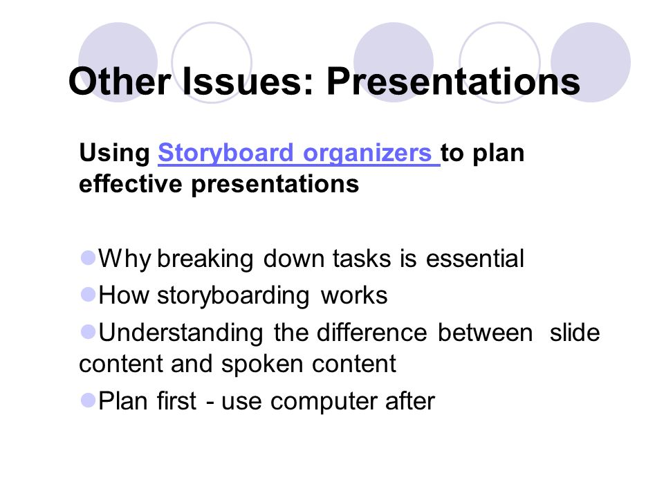 Other Issues: Presentations Using Storyboard organizers to plan effective presentationsStoryboard organizers Why breaking down tasks is essential How storyboarding works Understanding the difference between slide content and spoken content Plan first - use computer after