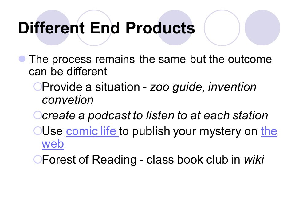 Different End Products The process remains the same but the outcome can be different Provide a situation - zoo guide, invention convetion create a podcast to listen to at each station Use comic life to publish your mystery on the webcomic life the web Forest of Reading - class book club in wiki