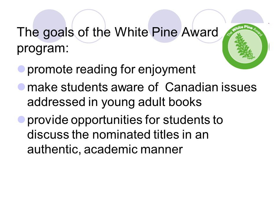The goals of the White Pine Award program: promote reading for enjoyment make students aware of Canadian issues addressed in young adult books provide opportunities for students to discuss the nominated titles in an authentic, academic manner