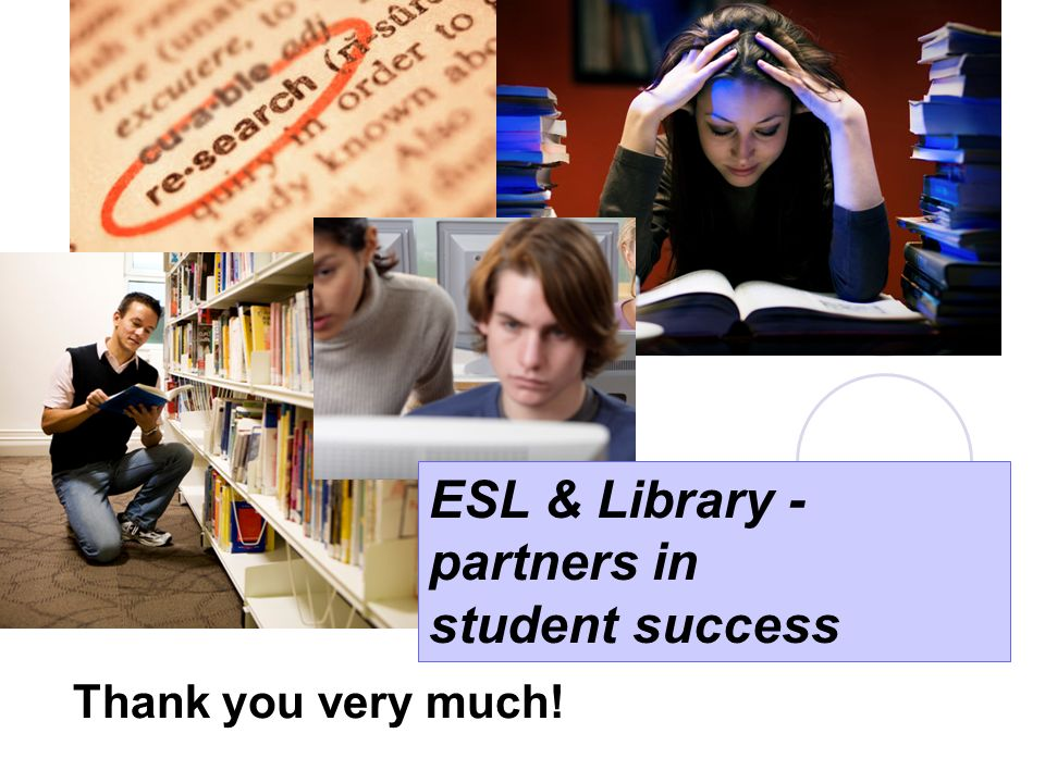 Thank you very much! ESL & Library - partners in student success