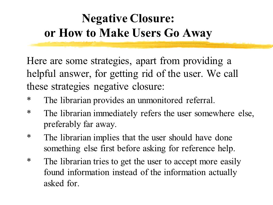 Negative Closure: or How to Make Users Go Away zHere are some strategies, apart from providing a helpful answer, for getting rid of the user.